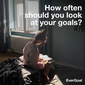 How often should you look at your goals?