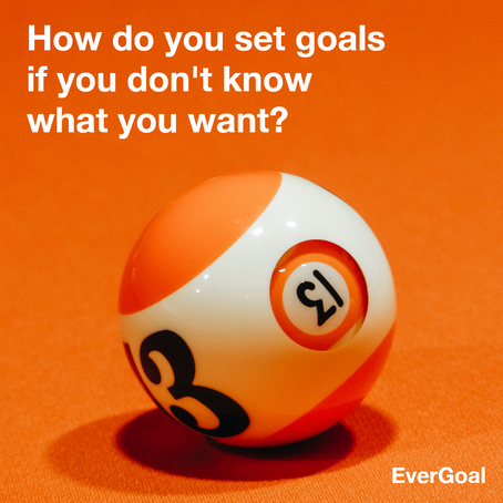 How do you set goals if you don't know what you want?