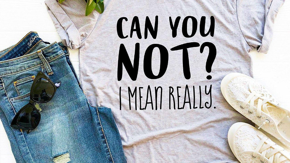 Can You Not? I Mean Really T-shirt