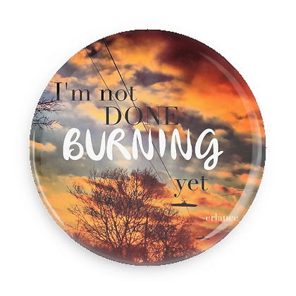 Button: I'm Not Done Burning Yet (56mm)