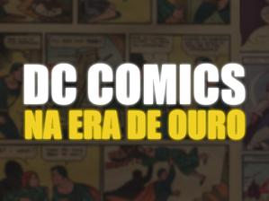 Conheça a história da DC Comics na Era de Ouro