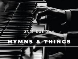 JK Sunday Hymns & Things 08/02/2020