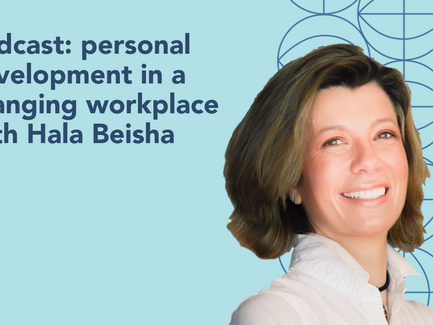 podcast: personal development in a changing workplace with Hala Beisha