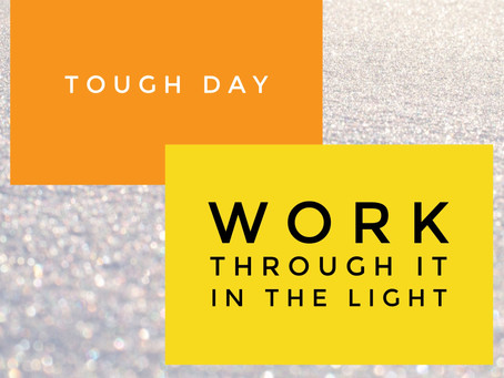 Tough Day: Work Through It In The Light