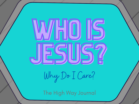 The High Way Journal: Who Is Jesus? Why Do I Care?
