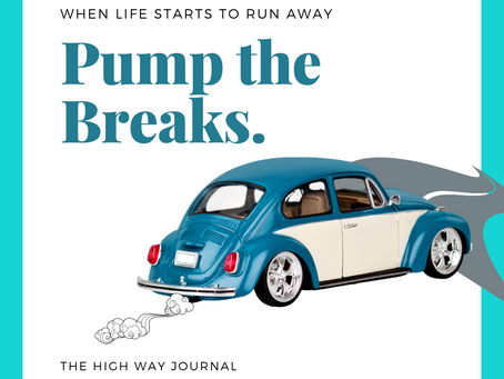 The High Way Journal: When Life Runs Away, Pump the Brakes