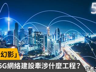 「5G的幻影」-掃盲:5G網絡建設到底牽涉什麼工程?