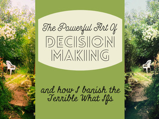 The Powerful Art Of Decision Making and how to banish your What Ifs.