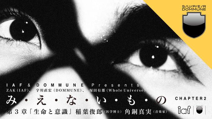 2020/12/29(Tue)(20:00-23:00)(Online):IAF & DOMMUNE Presents「み・え・な・い・も・の」第3章「生命と意識」
