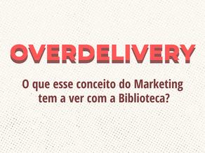 OVERDELIVERY: O que esse conceito de Marketing tem a ver com as bibliotecas?