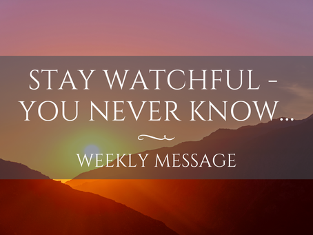 Weekly Message | Stay Watchful - You Never Know…