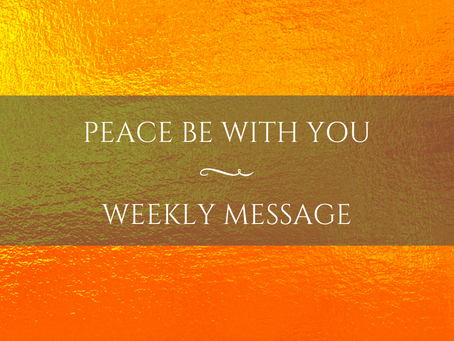 Weekly Message   Peace Be With You
