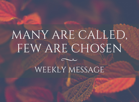 Weekly Message | Many Are Called, Few Are Chosen