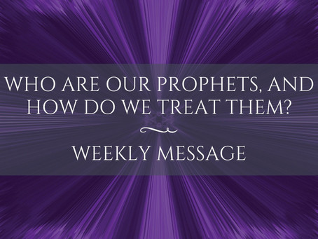 Weekly Message   Who are our prophets, and how do we treat them?