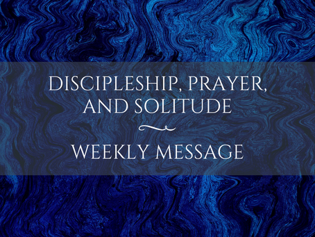 Weekly Message | Discipleship, Prayer, and Solitude