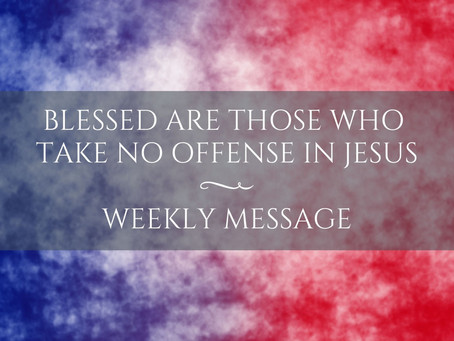 Weekly Message   Blessed are those who take no offense in Jesus
