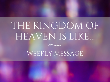 Weekly Message | The Kingdom of Heaven is like…