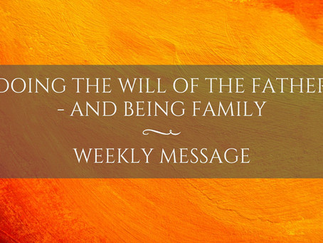 Weekly Message   Doing the Will of the Father - and Being Family