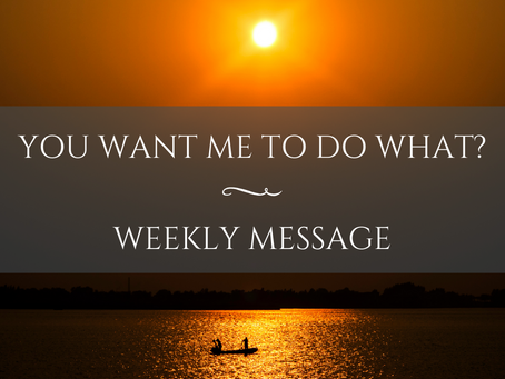 Weekly Message | You want me to do WHAT?