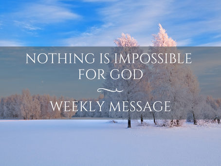 Weekly Message | Nothing Is Impossible for God