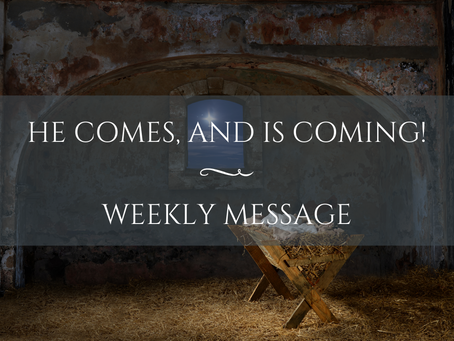 Weekly Message | He Comes, and is Coming!