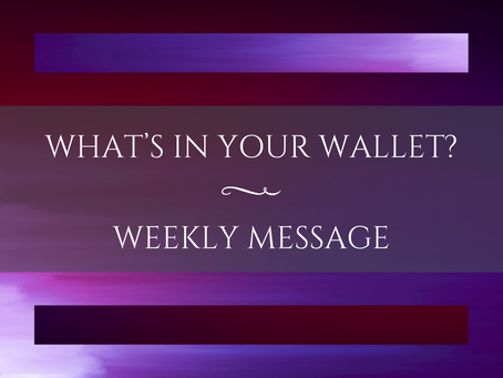 Weekly Message | What's In Your Wallet?