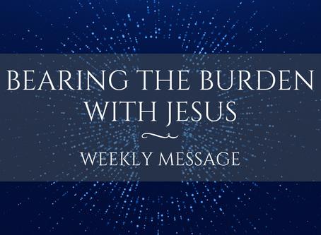 Weekly Message | Bearing the Burden with Jesus