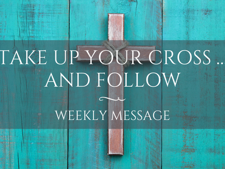 Weekly Message | Take up your cross … and Follow