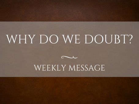 Weekly Message | Why Do We Doubt?