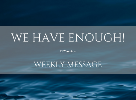 Weekly Message | We Have Enough!