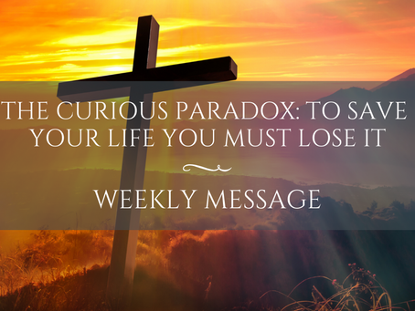 Weekly Message | The Curious Paradox: To Save your Life You Must Lose It