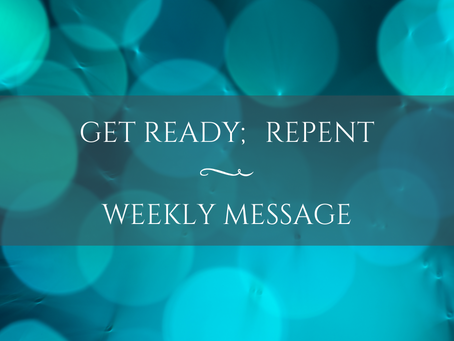 Weekly Message | Get Ready; Repent