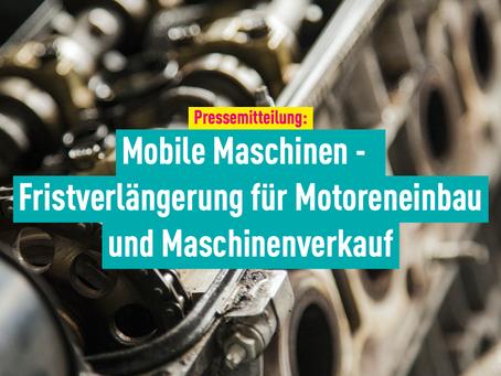 Pressemitteilung: Mobile Maschinen - Fristverlängerung für Motoreneinbau und Maschinenverkauf