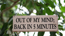 Out of my mind; back in 5 minutes