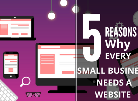 FIVE REASONS WHY EVERY SMALL BUSINESS NEEDS A WEBSITE