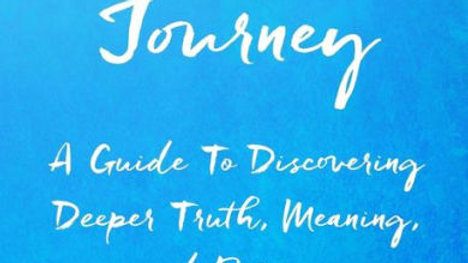Navigating Your Soul's Journey: A Guide To Discovering Deeper Truth, Meaning and
