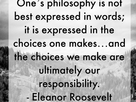 One's philosophy is not best expressed in words; it is expressed in the choices one makes…and the ch