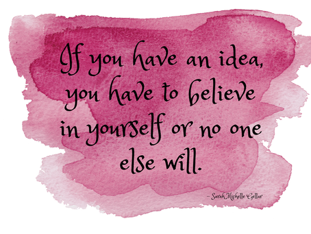 If you have an idea, you have to believe in yourself or no one else will. – Sarah Michelle Gellar