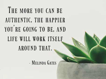 The more you can be authentic, the happier you're going to be, and life will work itself around that