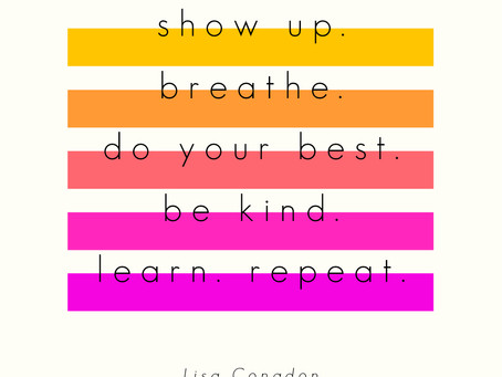 Show up. Breathe. Do your best. Be kind. Learn. Repeat. – Lisa Congdon