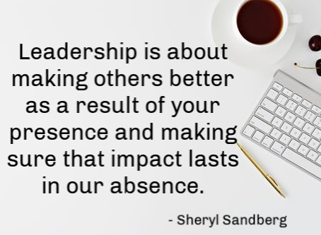 Leadership is about making others better as a result of your presence and making sure that impact la