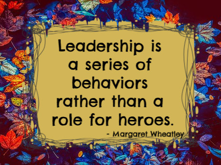 Leadership is a series of behaviors rather than a role for heroes. -Margaret Wheatley
