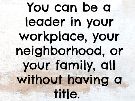 You can be a leader in your workplace, your neighborhood, or your family, all without having a title
