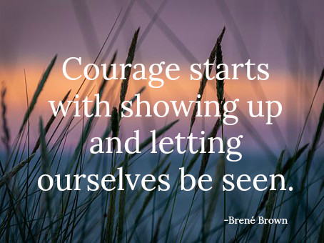 Courage starts with showing up and letting ourselves be seen. -Brené Brown