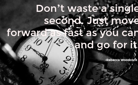 Don't waste a single second. Just move forward as fast as you can and go for it. -- Rebecca Woodcock