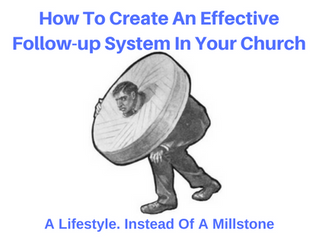 How To Create An Effective Follow-up System In Your Church: A Lifestyle Instead Of A Millstone.