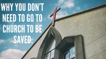 Why You Don't Need To Go To Church To Be Saved