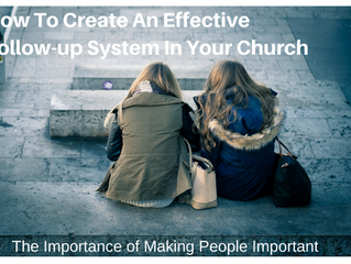 How To Create An Effective Follow-up System In Your Church: The Importance of Making People Importan