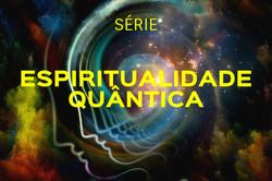 Série Espiritualidade Quântica
