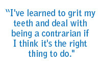 I've learned to grit my teeth and deal with being a contrarian if I think it's the right thing to do.